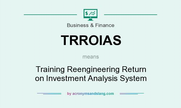 What does TRROIAS mean? It stands for Training Reengineering Return on Investment Analysis System