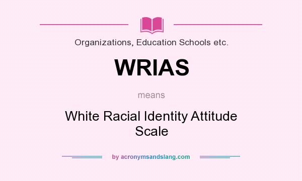 What does WRIAS mean? It stands for White Racial Identity Attitude Scale