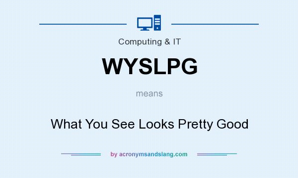 What does WYSLPG mean? It stands for What You See Looks Pretty Good