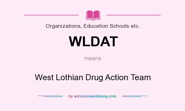 What does WLDAT mean? It stands for West Lothian Drug Action Team