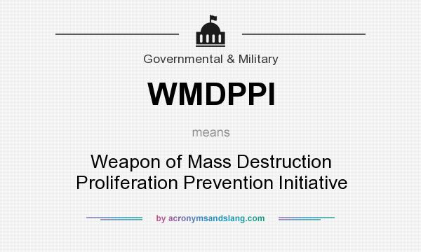 What does WMDPPI mean? It stands for Weapon of Mass Destruction Proliferation Prevention Initiative
