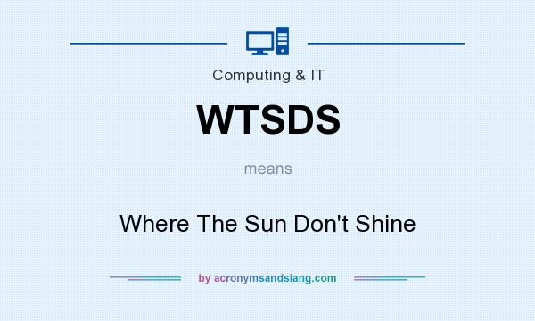 What does WTSDS mean? It stands for Where The Sun Don`t Shine
