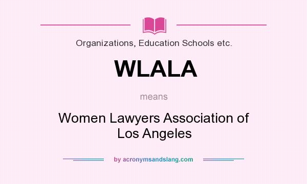 What does WLALA mean? It stands for Women Lawyers Association of Los Angeles