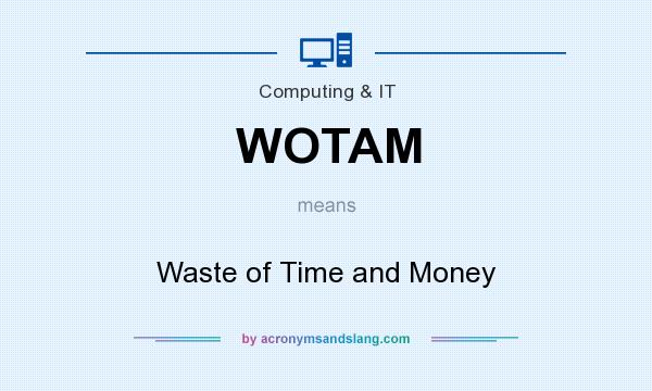 What does WOTAM mean? It stands for Waste of Time and Money