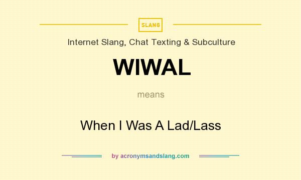 What does WIWAL mean? It stands for When I Was A Lad/Lass