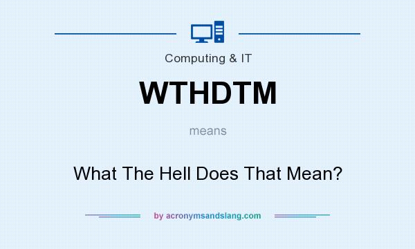 What does WTHDTM mean? It stands for What The Hell Does That Mean?