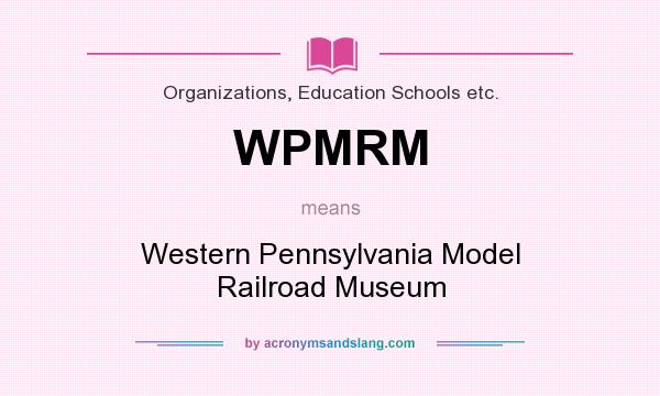 What does WPMRM mean? It stands for Western Pennsylvania Model Railroad Museum