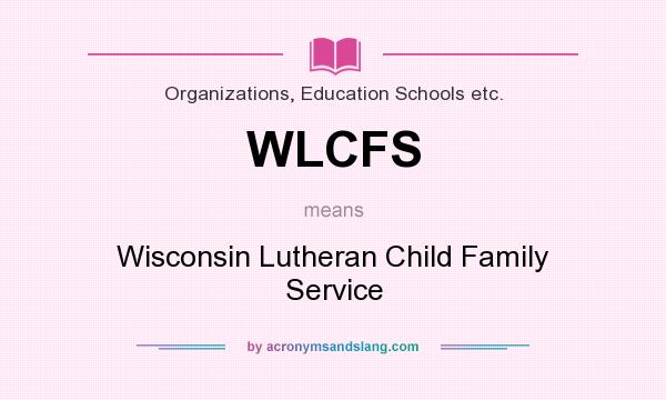 What does WLCFS mean? It stands for Wisconsin Lutheran Child Family Service
