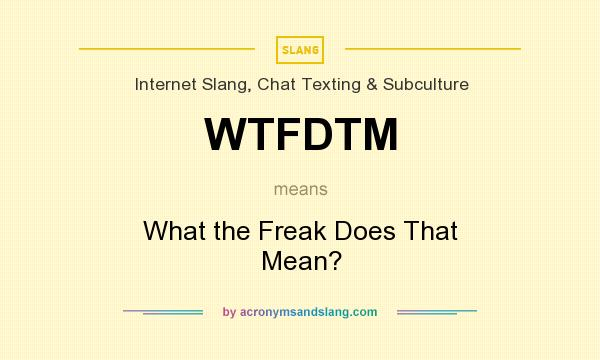 What does WTFDTM mean? It stands for What the Freak Does That Mean?