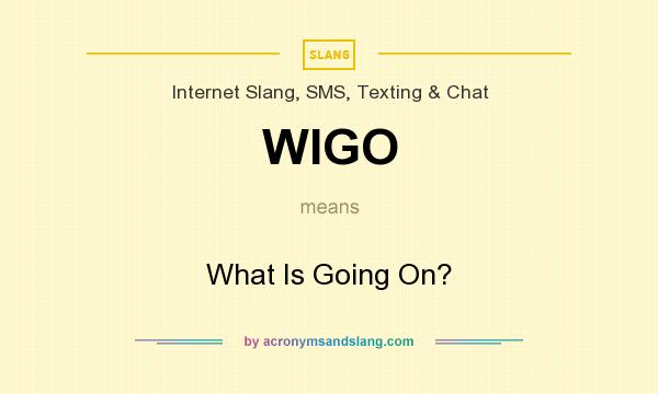 What does WIGO mean? It stands for What Is Going On?