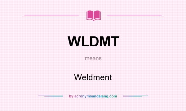 What does WLDMT mean? It stands for Weldment