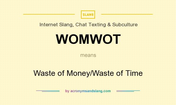 What does WOMWOT mean? It stands for Waste of Money/Waste of Time
