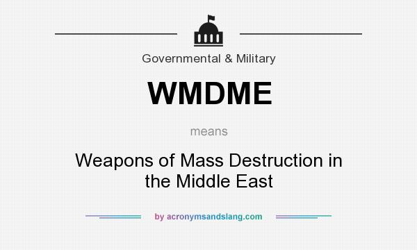 What does WMDME mean? It stands for Weapons of Mass Destruction in the Middle East