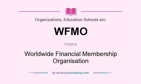 What does WFMO mean? It stands for Worldwide Financial Membership Organisation