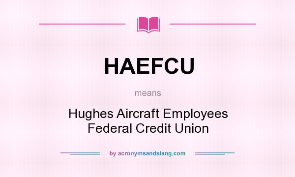 What does HAEFCU mean? It stands for Hughes Aircraft Employees Federal Credit Union