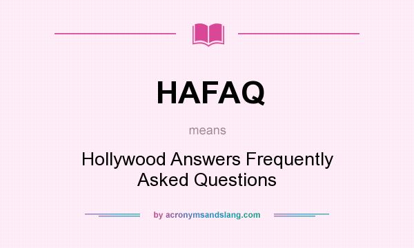 What does HAFAQ mean? It stands for Hollywood Answers Frequently Asked Questions
