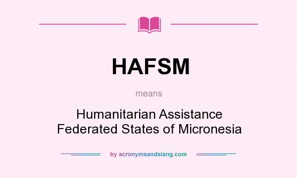 What does HAFSM mean? It stands for Humanitarian Assistance Federated States of Micronesia