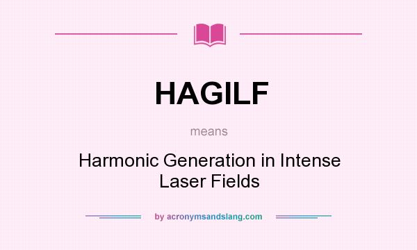 What does HAGILF mean? It stands for Harmonic Generation in Intense Laser Fields