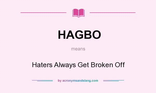 What does HAGBO mean? It stands for Haters Always Get Broken Off