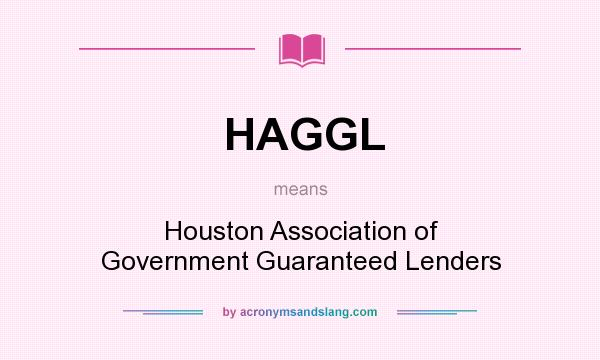 What does HAGGL mean? It stands for Houston Association of Government Guaranteed Lenders