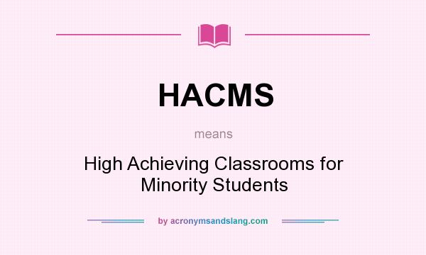 What does HACMS mean? It stands for High Achieving Classrooms for Minority Students