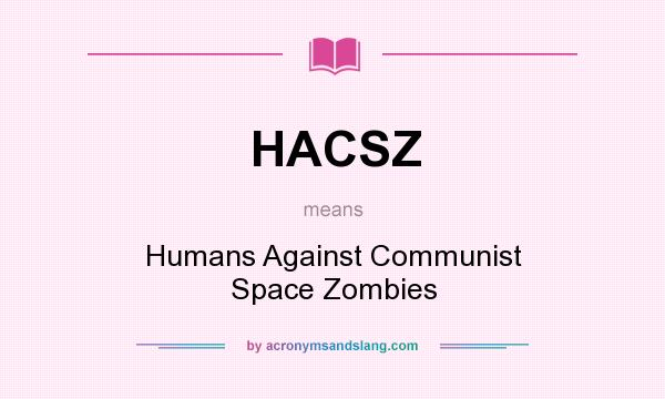 What does HACSZ mean? It stands for Humans Against Communist Space Zombies