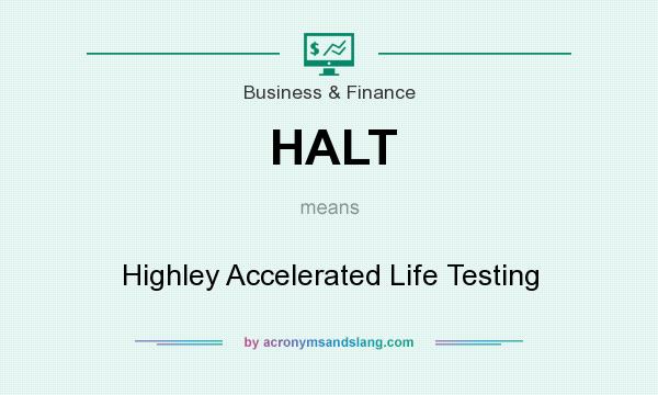 What does HALT mean? It stands for Highley Accelerated Life Testing