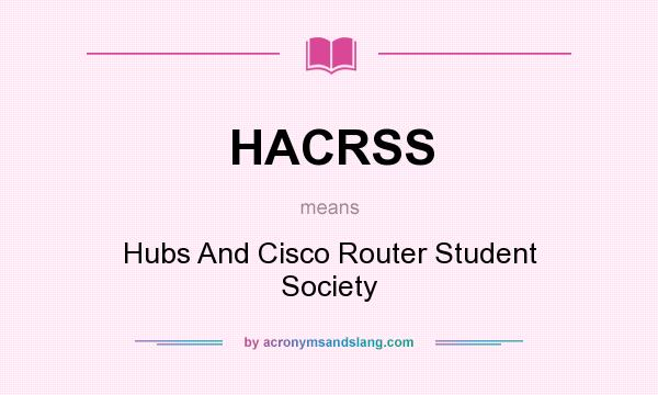 What does HACRSS mean? It stands for Hubs And Cisco Router Student Society