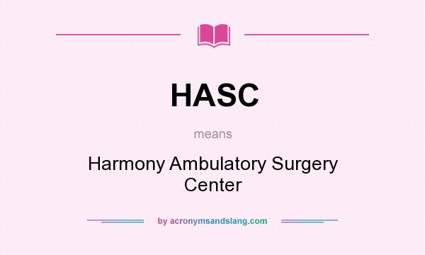 What does HASC mean? It stands for Harmony Ambulatory Surgery Center