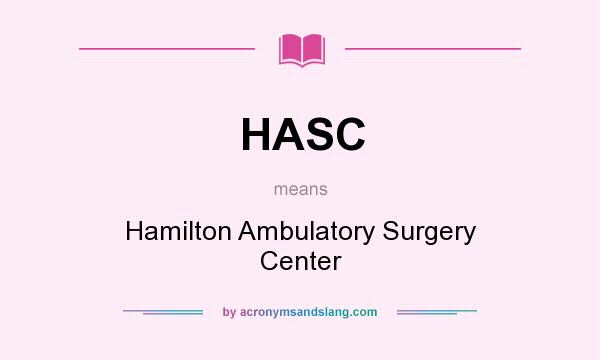 What does HASC mean? It stands for Hamilton Ambulatory Surgery Center