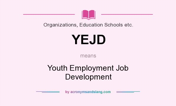 What does YEJD mean? It stands for Youth Employment Job Development