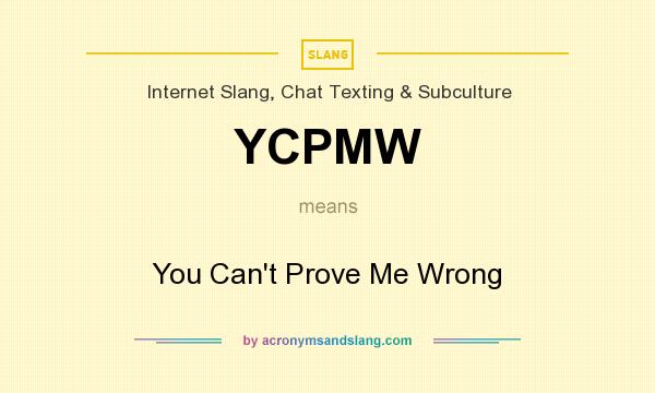What does YCPMW mean? It stands for You Can`t Prove Me Wrong