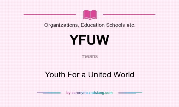 What does YFUW mean? It stands for Youth For a United World