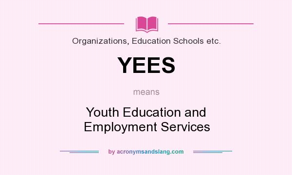 What does YEES mean? It stands for Youth Education and Employment Services