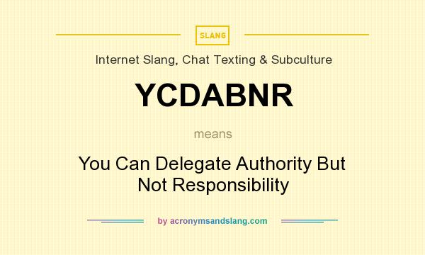 What does YCDABNR mean? It stands for You Can Delegate Authority But Not Responsibility