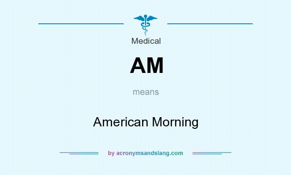 What does AM mean? It stands for American Morning
