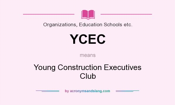 What does YCEC mean? It stands for Young Construction Executives Club