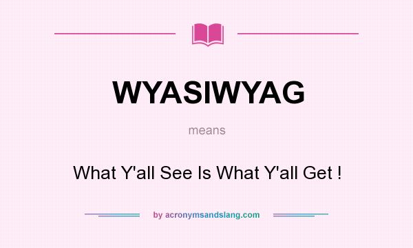 What does WYASIWYAG mean? It stands for What Y`all See Is What Y`all Get !