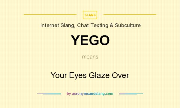 What does YEGO mean? It stands for Your Eyes Glaze Over