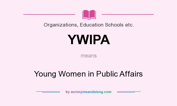What does YWIPA mean? It stands for Young Women in Public Affairs