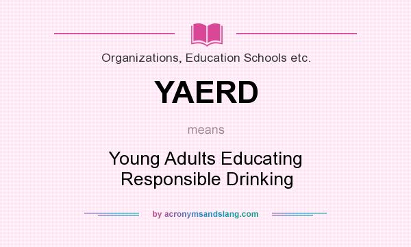 What does YAERD mean? It stands for Young Adults Educating Responsible Drinking