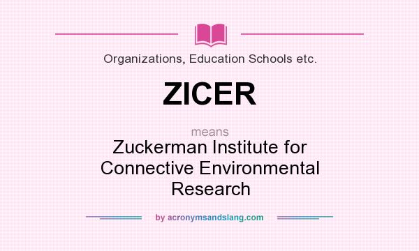 What does ZICER mean? It stands for Zuckerman Institute for Connective Environmental Research