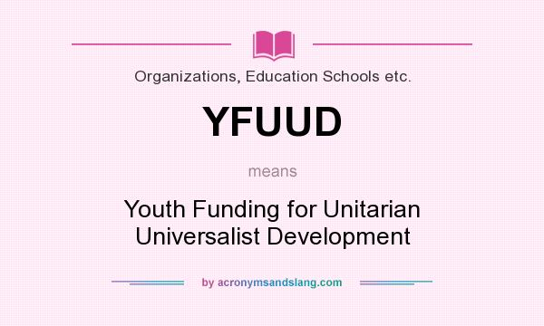 What does YFUUD mean? It stands for Youth Funding for Unitarian Universalist Development