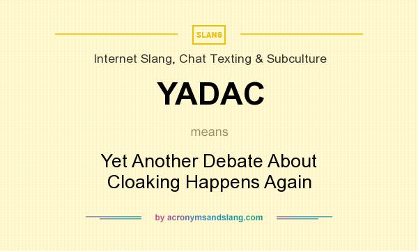 What does YADAC mean? It stands for Yet Another Debate About Cloaking Happens Again