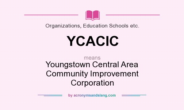 What does YCACIC mean? It stands for Youngstown Central Area Community Improvement Corporation