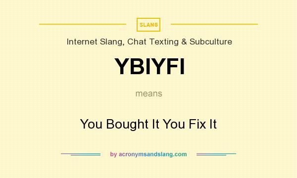 What does YBIYFI mean? It stands for You Bought It You Fix It