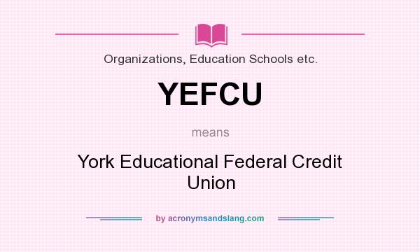 What does YEFCU mean? It stands for York Educational Federal Credit Union