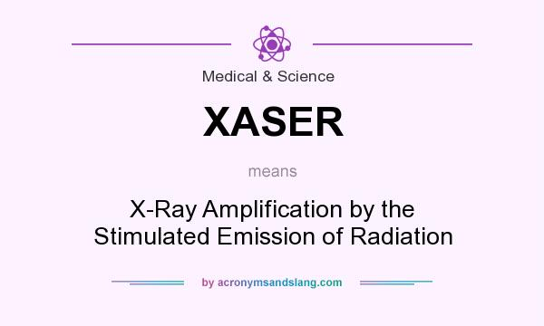 What does XASER mean? It stands for X-Ray Amplification by the Stimulated Emission of Radiation