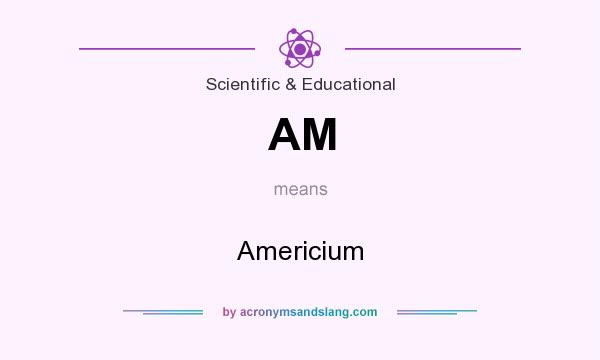 What does AM mean? It stands for Americium
