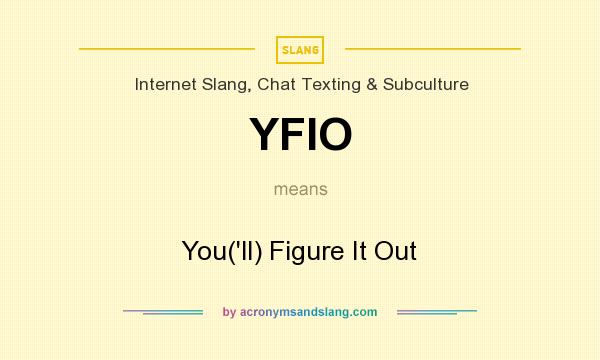 What does YFIO mean? It stands for You(`ll) Figure It Out